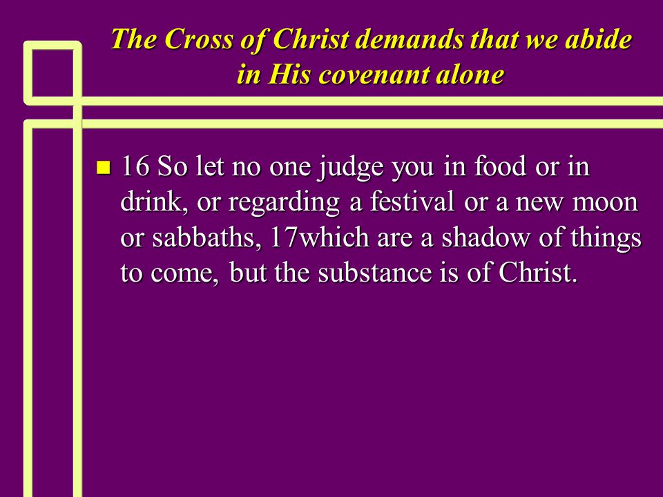 The Cross of Christ demands that we abide in His covenant alone n 16 So let no one judge you in food or in drink, or regarding a festival or a new moon or sabbaths, 17which are a shadow of things to come, but the substance is of Christ.