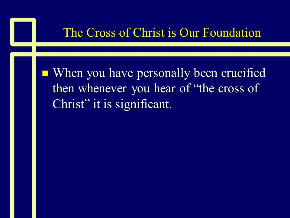 The Cross of Christ is Our Foundation n When you have personally been crucified then whenever you hear of the cross of Christ it is significant.