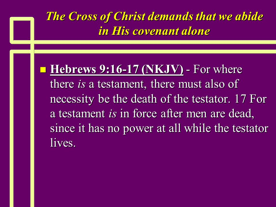 The Cross of Christ demands that we abide in His covenant alone n Hebrews 9:16-17 (NKJV) - For where there is a testament, there must also of necessity be the death of the testator.