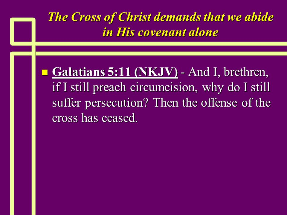 The Cross of Christ demands that we abide in His covenant alone n Galatians 5:11 (NKJV) - And I, brethren, if I still preach circumcision, why do I still suffer persecution.