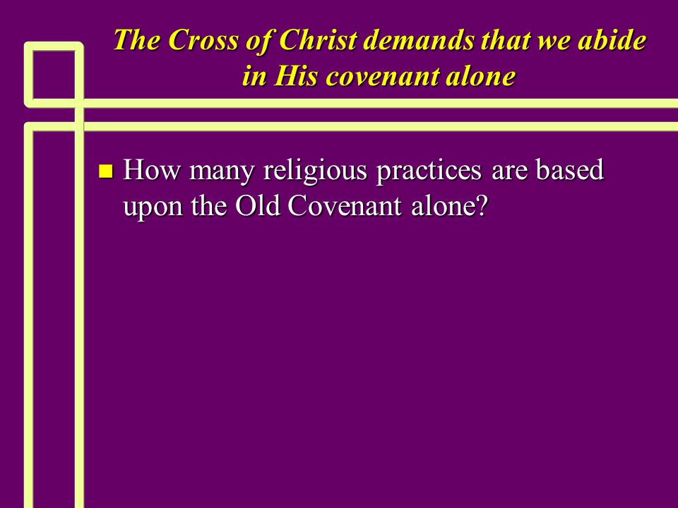 The Cross of Christ demands that we abide in His covenant alone n How many religious practices are based upon the Old Covenant alone