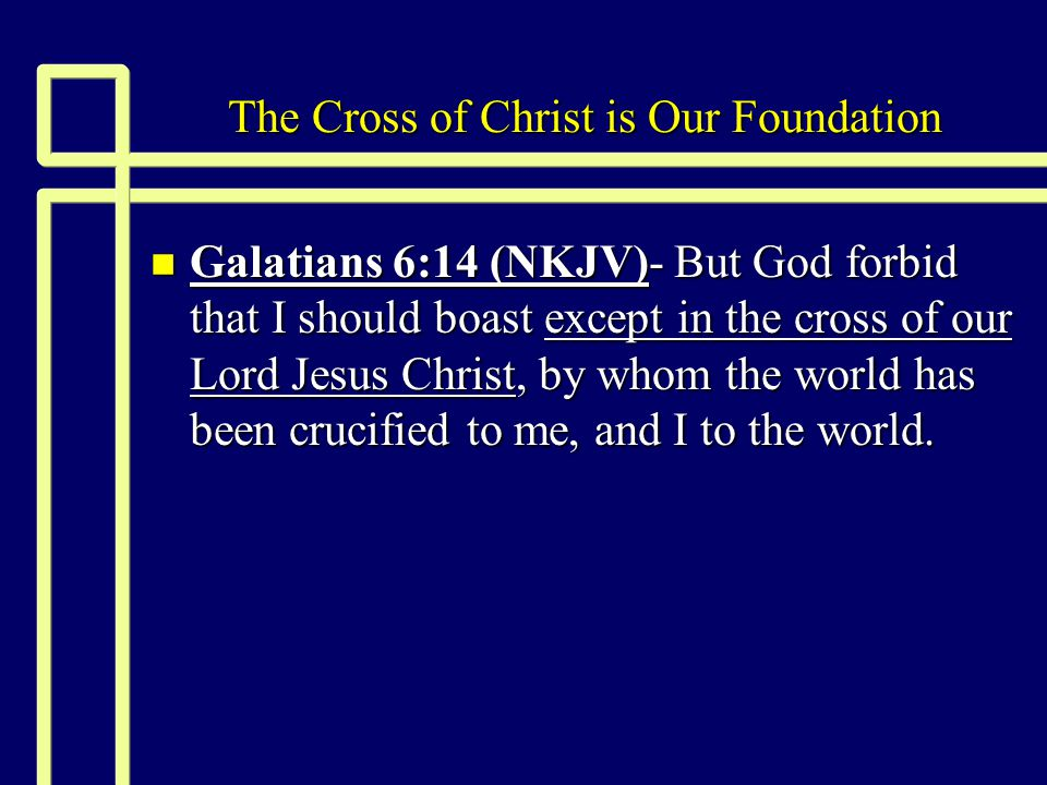 The Cross of Christ is Our Foundation n Galatians 6:14 (NKJV)- But God forbid that I should boast except in the cross of our Lord Jesus Christ, by whom the world has been crucified to me, and I to the world.