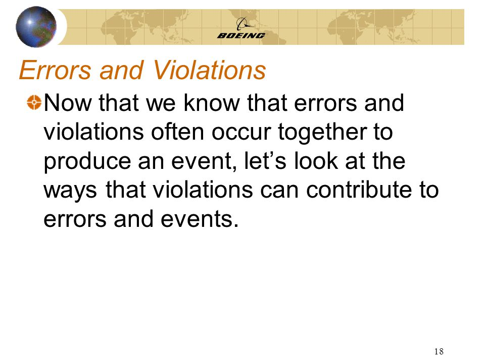18 Errors and Violations Now that we know that errors and violations often occur together to produce an event, let's look at the ways that violations can contribute to errors and events.