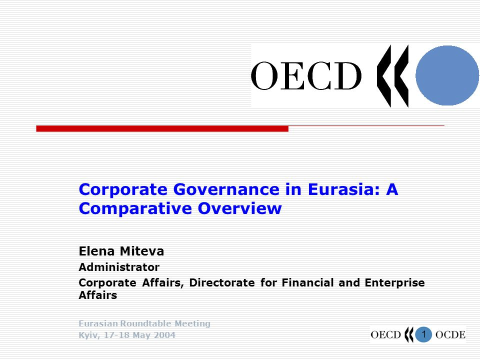 1 Corporate Governance in Eurasia: A Comparative Overview Elena Miteva Administrator Corporate Affairs, Directorate for Financial and Enterprise Affairs Eurasian Roundtable Meeting Kyiv, 17-18 May 2004
