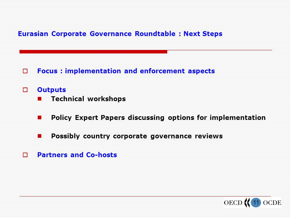 11 Eurasian Corporate Governance Roundtable : Next Steps  Focus : implementation and enforcement aspects  Outputs Technical workshops Policy Expert Papers discussing options for implementation Possibly country corporate governance reviews  Partners and Co-hosts