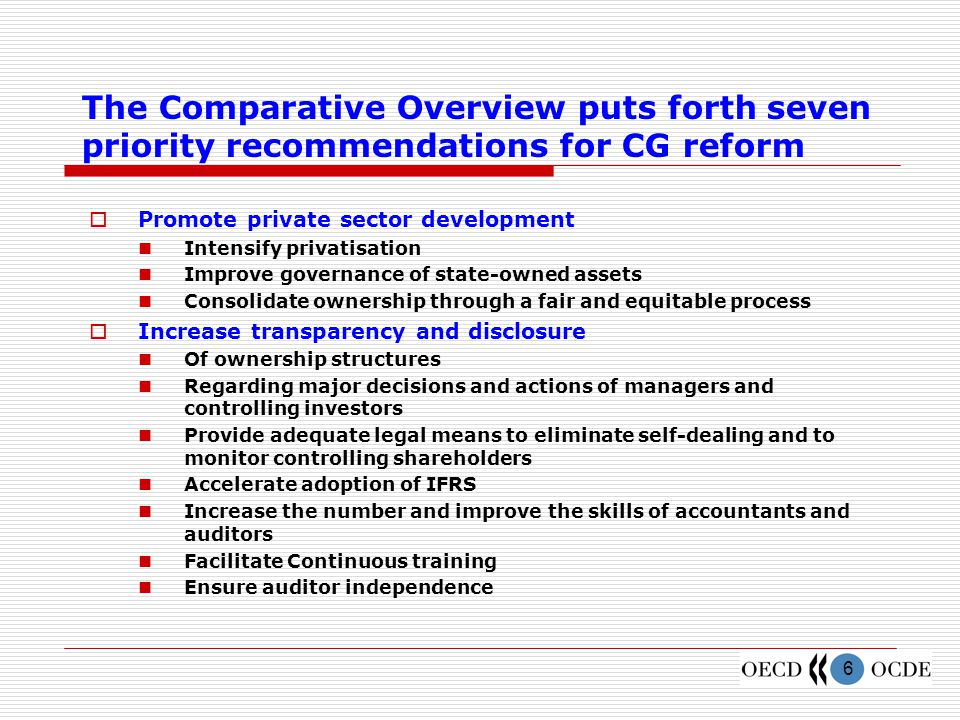 6 The Comparative Overview puts forth seven priority recommendations for CG reform  Promote private sector development Intensify privatisation Improve governance of state-owned assets Consolidate ownership through a fair and equitable process  Increase transparency and disclosure Of ownership structures Regarding major decisions and actions of managers and controlling investors Provide adequate legal means to eliminate self-dealing and to monitor controlling shareholders Accelerate adoption of IFRS Increase the number and improve the skills of accountants and auditors Facilitate Continuous training Ensure auditor independence