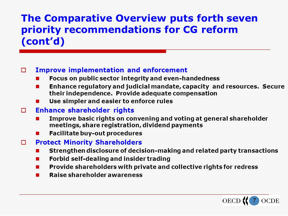 7 The Comparative Overview puts forth seven priority recommendations for CG reform (cont'd)  Improve implementation and enforcement Focus on public sector integrity and even-handedness Enhance regulatory and judicial mandate, capacity and resources.