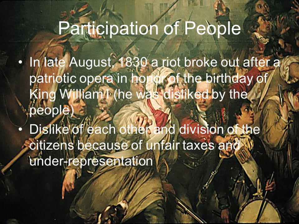 Participation of People In late August, 1830 a riot broke out after a patriotic opera in honor of the birthday of King William I (he was disliked by the people) Dislike of each other and division of the citizens because of unfair taxes and under-representation