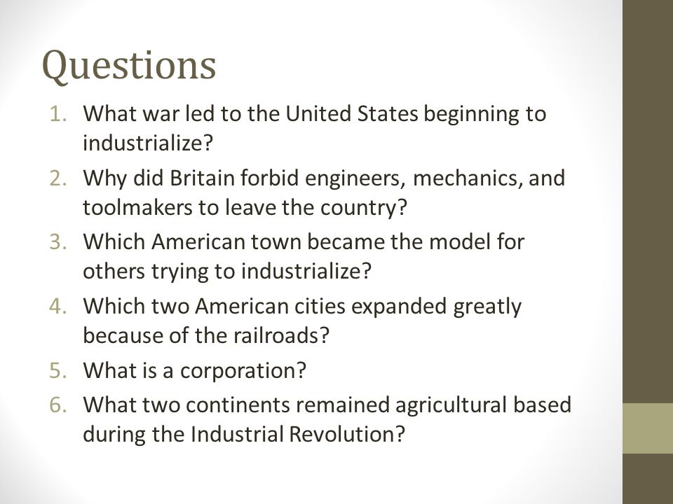 Questions 1.What war led to the United States beginning to industrialize? 2.Why did Britain forbid engineers, mechanics, and toolmakers to leave the c