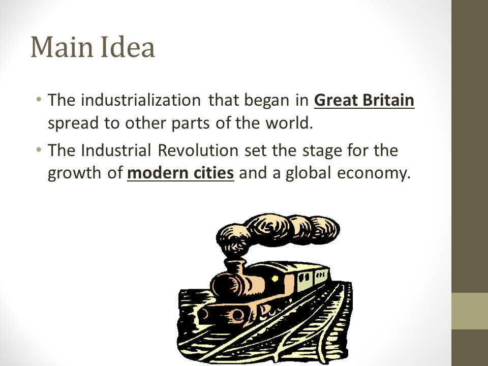 Main Idea The industrialization that began in Great Britain spread to other parts of the world. The Industrial Revolution set the stage for the growth