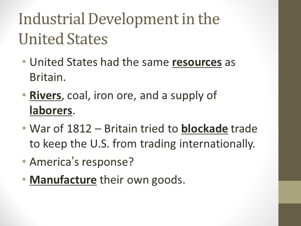 Industrial Development in the United States United States had the same resources as Britain. Rivers, coal, iron ore, and a supply of laborers. War of
