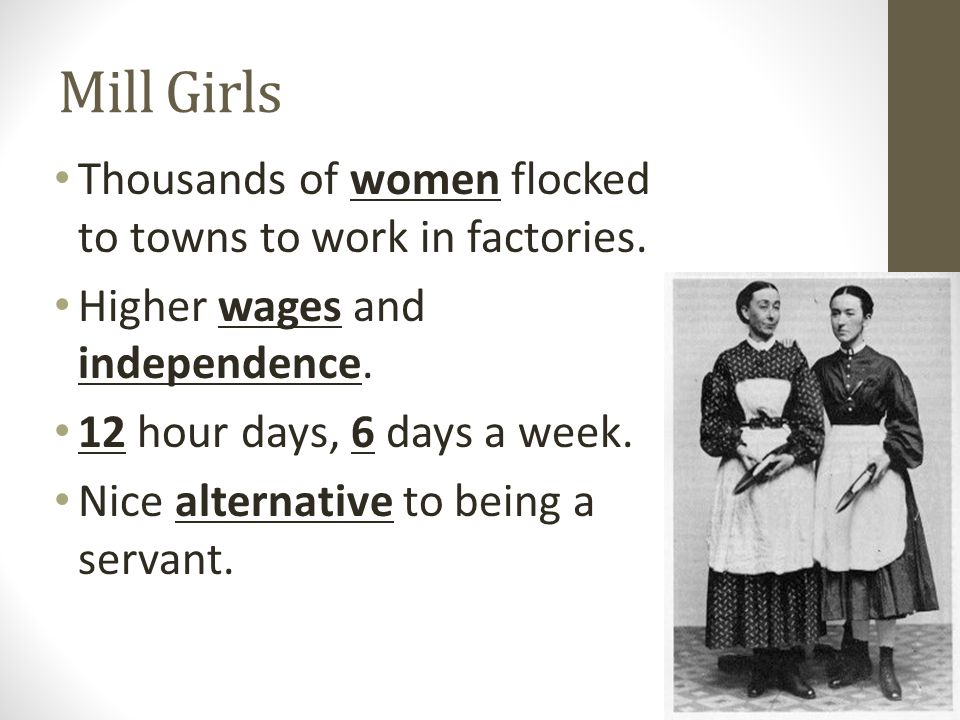 Mill Girls Thousands of women flocked to towns to work in factories. Higher wages and independence. 12 hour days, 6 days a week. Nice alternative to b