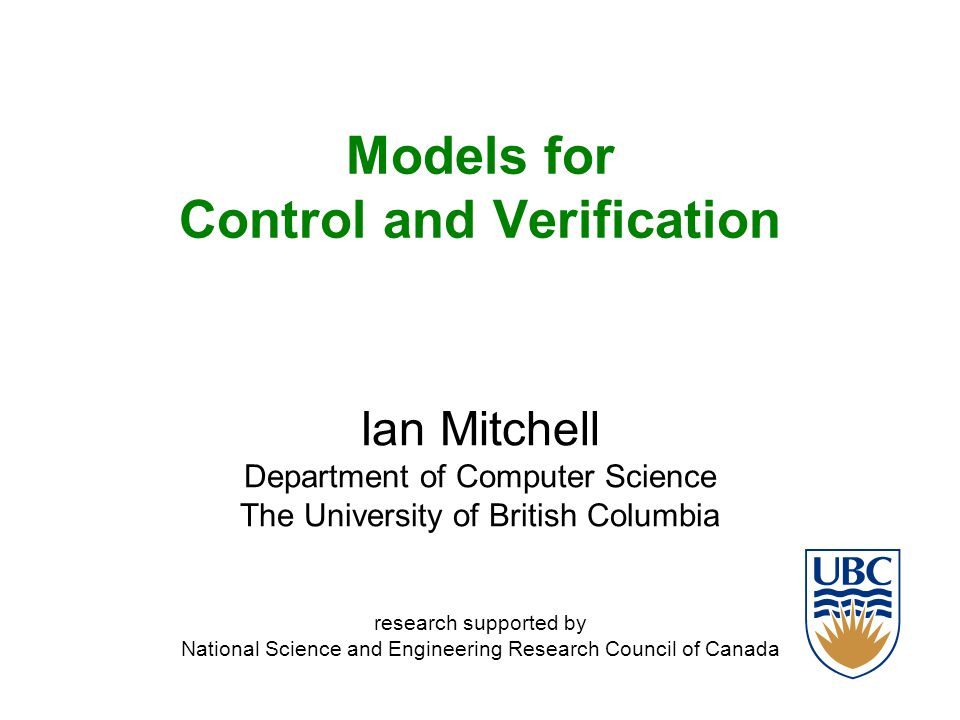March 2008Ian Mitchell (UBC Computer Science)2 Outline Classes of models –Well-posed models –Difference Equations –Nonlinear Ordinary Differential Equations –Syntax vs semantics –Visualization Optimal Control –Objective and value functions Verification: Reachability –Forward & backward, tubes & sets, maximal & minimal