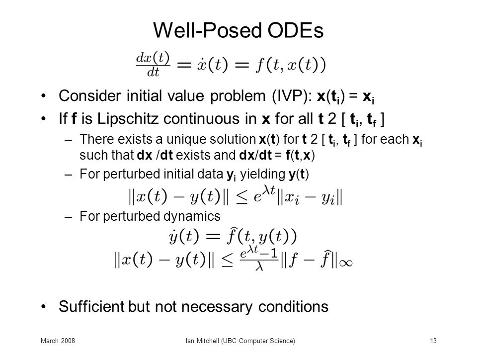 March 2008Ian Mitchell (UBC Computer Science)13 Well-Posed ODEs Consider initial value problem (IVP): x(t i ) = x i If f is Lipschitz continuous in x for all t 2 [ t i, t f ] –There exists a unique solution x(t) for t 2 [ t i, t f ] for each x i such that dx /dt exists and dx/dt = f(t,x) –For perturbed initial data y i yielding y(t) –For perturbed dynamics Sufficient but not necessary conditions