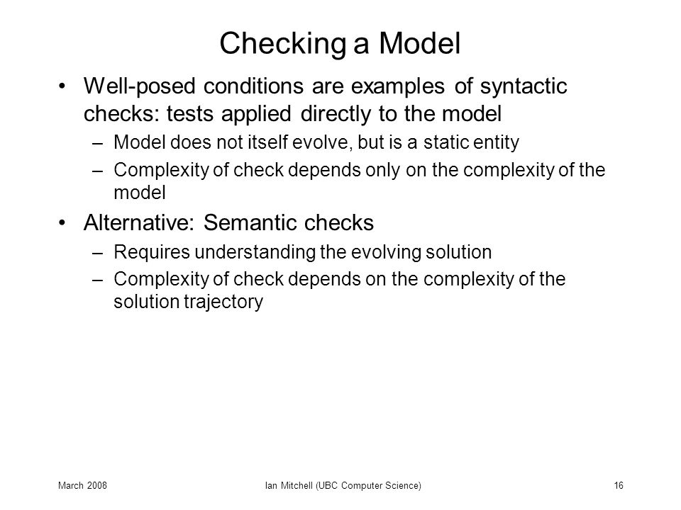 March 2008Ian Mitchell (UBC Computer Science)16 Checking a Model Well-posed conditions are examples of syntactic checks: tests applied directly to the