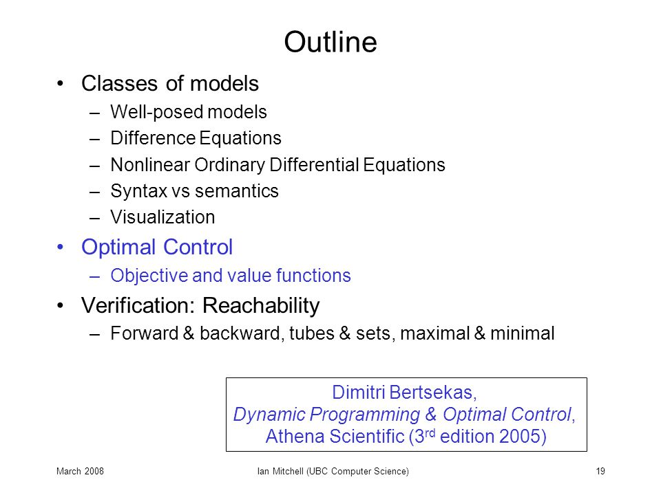 March 2008Ian Mitchell (UBC Computer Science)19 Outline Classes of models –Well-posed models –Difference Equations –Nonlinear Ordinary Differential Equations –Syntax vs semantics –Visualization Optimal Control –Objective and value functions Verification: Reachability –Forward & backward, tubes & sets, maximal & minimal Dimitri Bertsekas, Dynamic Programming & Optimal Control, Athena Scientific (3 rd edition 2005)