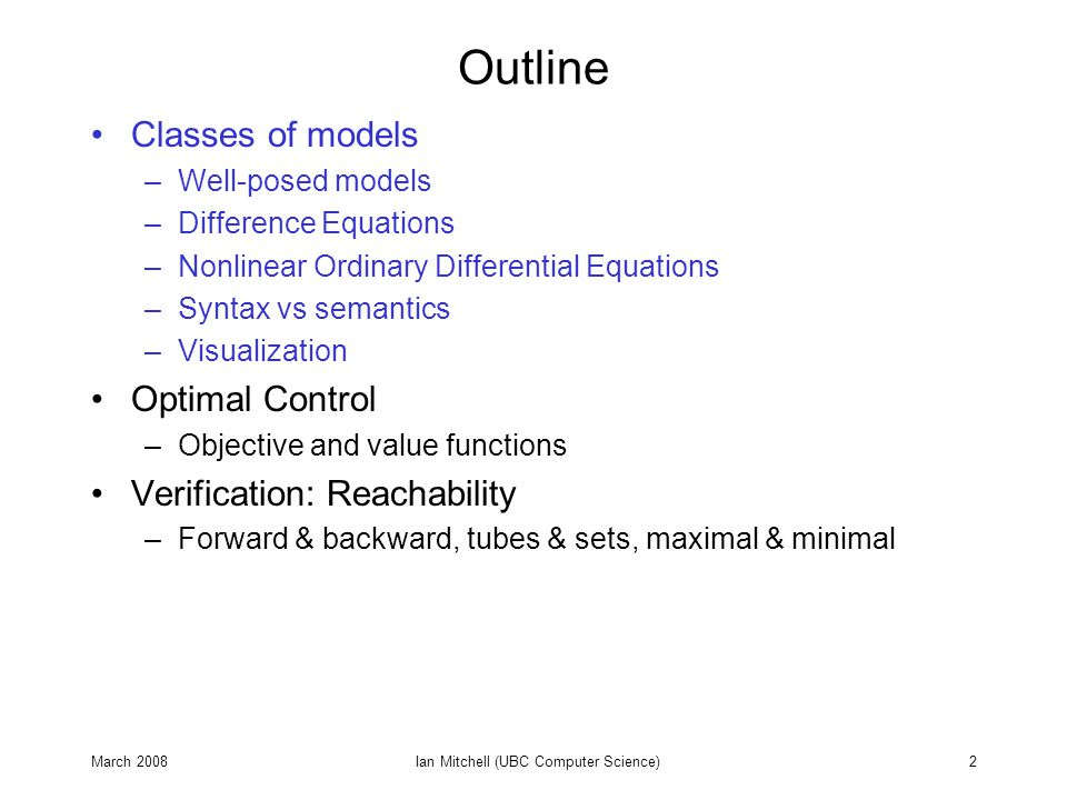 March 2008Ian Mitchell (UBC Computer Science)3 Control & Verification Require Modeling Dynamic systems change with time We wish to reason about that change –Control: We seek to guide the evolution to achieve a desired objective –Verification: We seek to confirm the evolution will achieve a desired objective Control and verification require prediction of future evolution –Prediction is achieved by mathematical models System is described by state and time