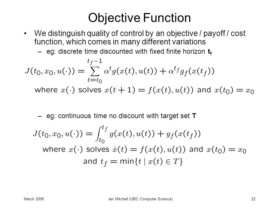 March 2008Ian Mitchell (UBC Computer Science)22 Objective Function We distinguish quality of control by an objective / payoff / cost function, which comes in many different variations –eg: discrete time discounted with fixed finite horizon t f –eg: continuous time no discount with target set T