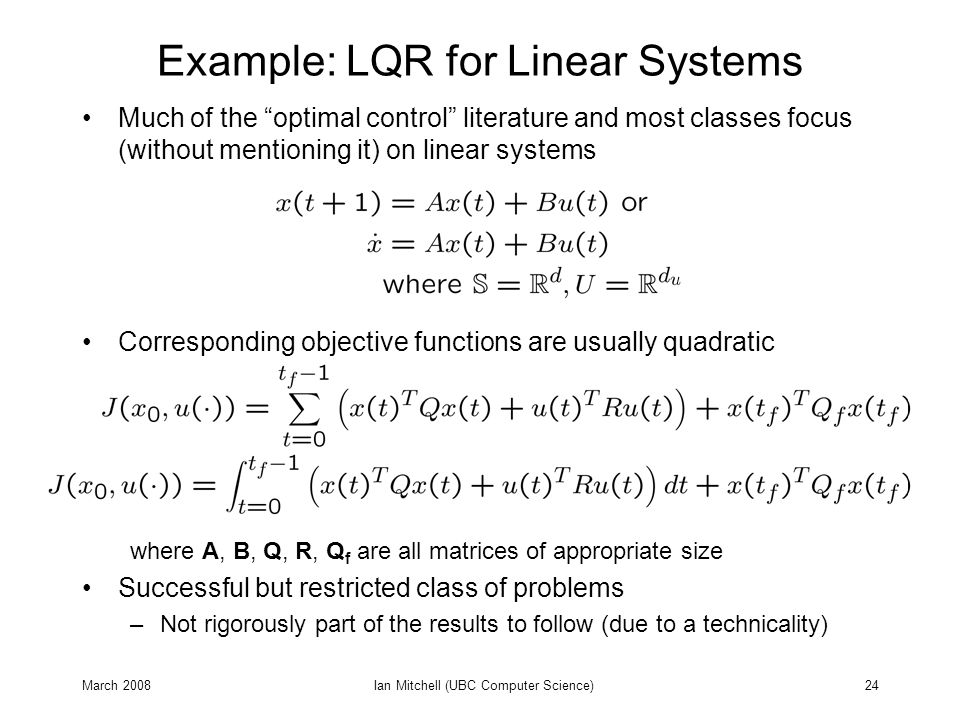 """March 2008Ian Mitchell (UBC Computer Science)24 Example: LQR for Linear Systems Much of the """"optimal control"""" literature and most classes focus (witho"""