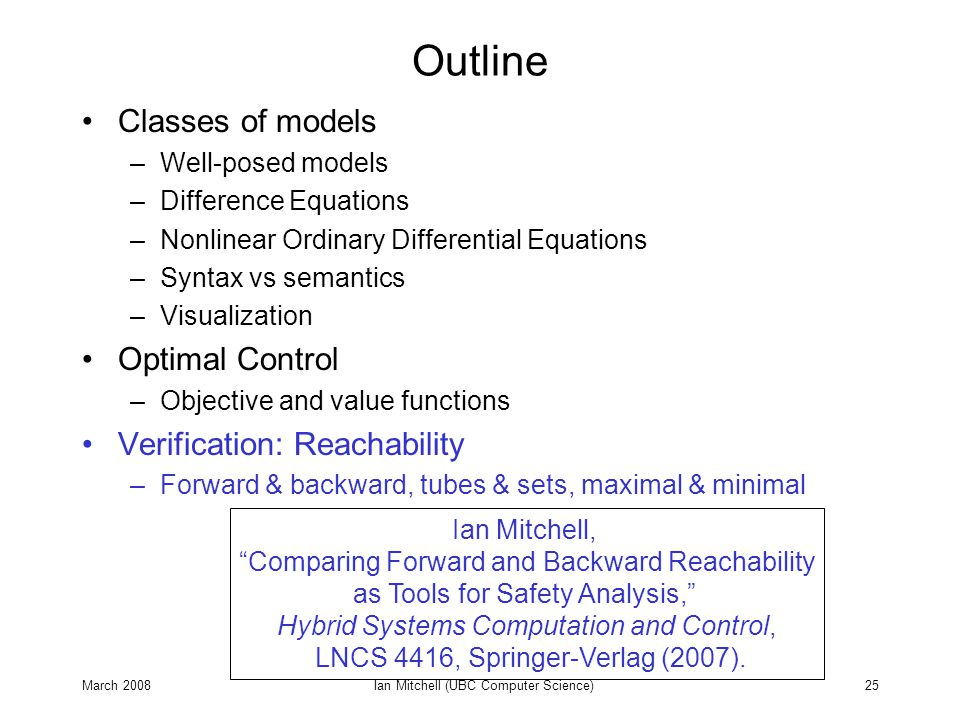 March 2008Ian Mitchell (UBC Computer Science)25 Outline Classes of models –Well-posed models –Difference Equations –Nonlinear Ordinary Differential Eq