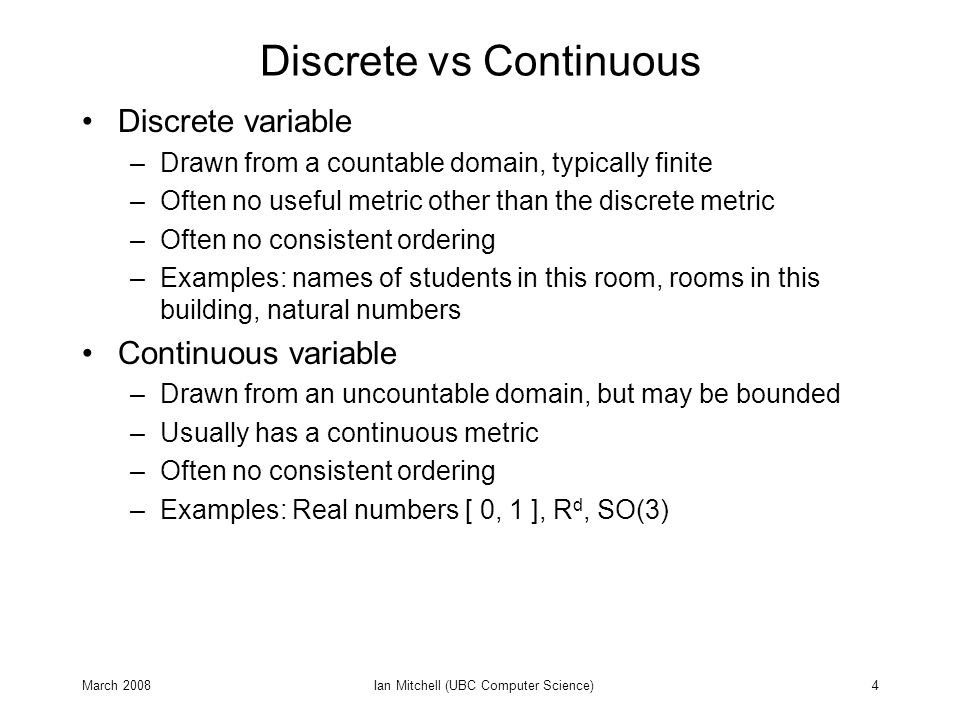 March 2008Ian Mitchell (UBC Computer Science)4 Discrete vs Continuous Discrete variable –Drawn from a countable domain, typically finite –Often no useful metric other than the discrete metric –Often no consistent ordering –Examples: names of students in this room, rooms in this building, natural numbers Continuous variable –Drawn from an uncountable domain, but may be bounded –Usually has a continuous metric –Often no consistent ordering –Examples: Real numbers [ 0, 1 ], R d, SO(3)
