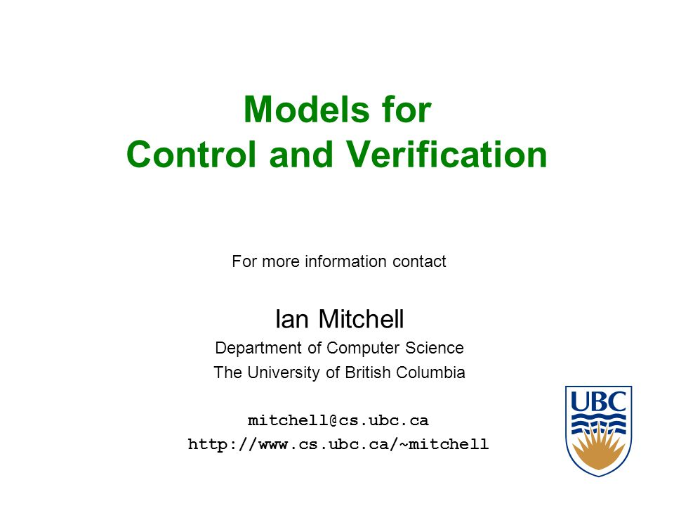 Models for Control and Verification For more information contact Ian Mitchell Department of Computer Science The University of British Columbia mitchell@cs.ubc.ca http://www.cs.ubc.ca/~mitchell