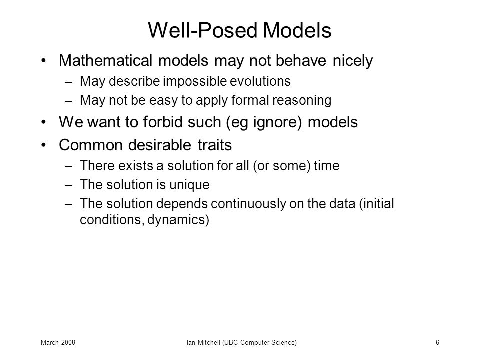 March 2008Ian Mitchell (UBC Computer Science)17 Restricted Classes of Model Many results in control and verification assume a restricted class of models –Permits more checks to be syntactic / static –May simplify checks of semantic / dynamic –Example: Are there any syntactically correct but semantically incorrect boolean expressions.