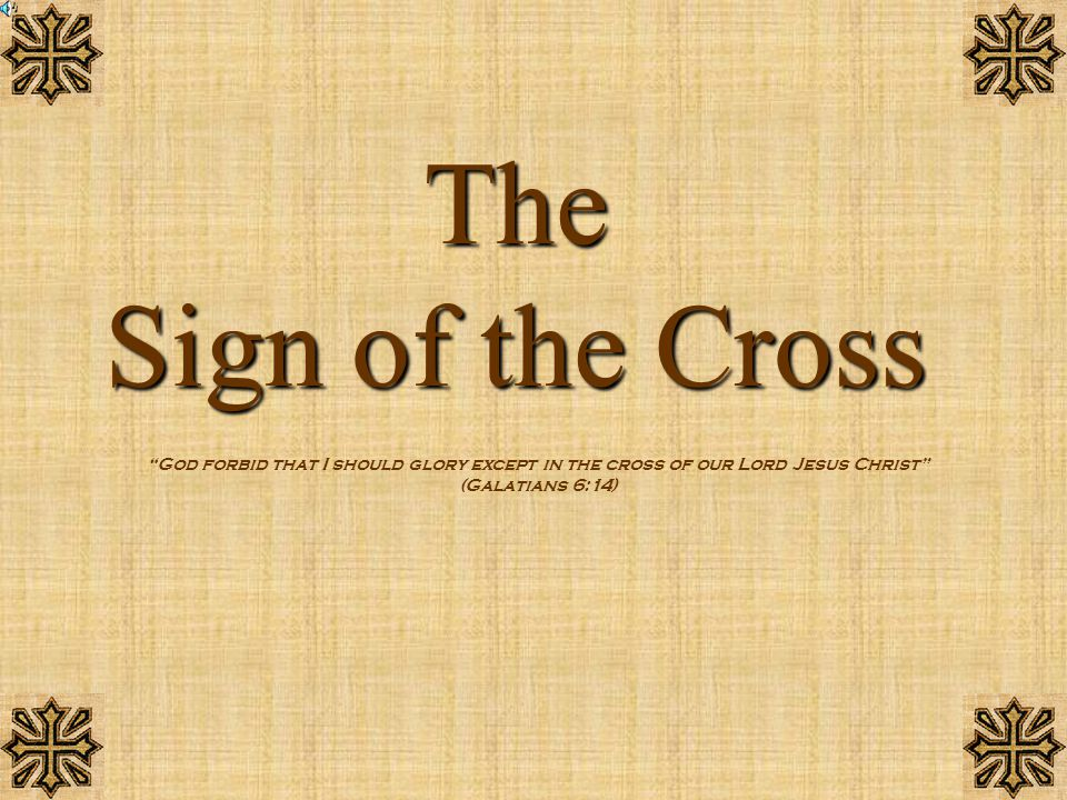 The Sign of the Cross God forbid that I should glory except in the cross of our Lord Jesus Christ (Galatians 6:14)