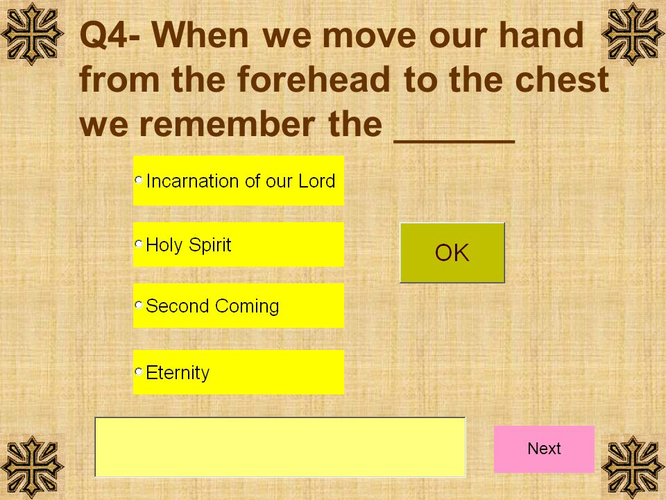 Q4- When we move our hand from the forehead to the chest we remember the ______ Next