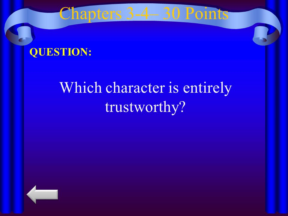 Chapters 3-4– 30 Points QUESTION: Which character is entirely trustworthy?