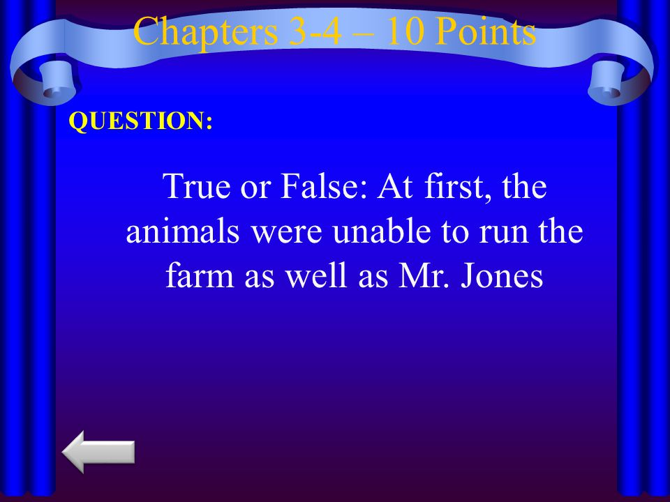 Chapters 3-4 – 10 Points QUESTION: True or False: At first, the animals were unable to run the farm as well as Mr. Jones