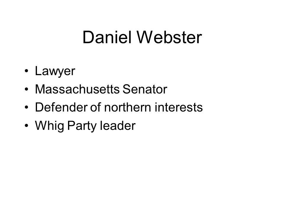 Daniel Webster Lawyer Massachusetts Senator Defender of northern interests Whig Party leader