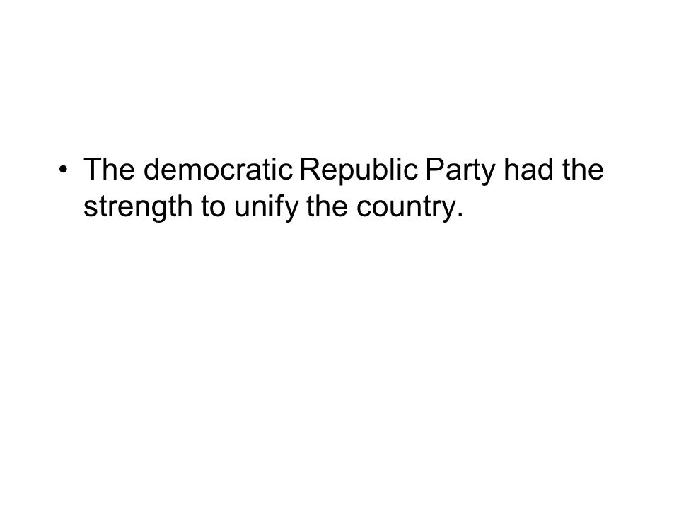 The democratic Republic Party had the strength to unify the country.