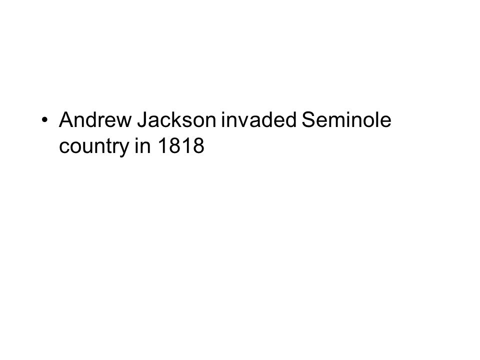 Andrew Jackson invaded Seminole country in 1818