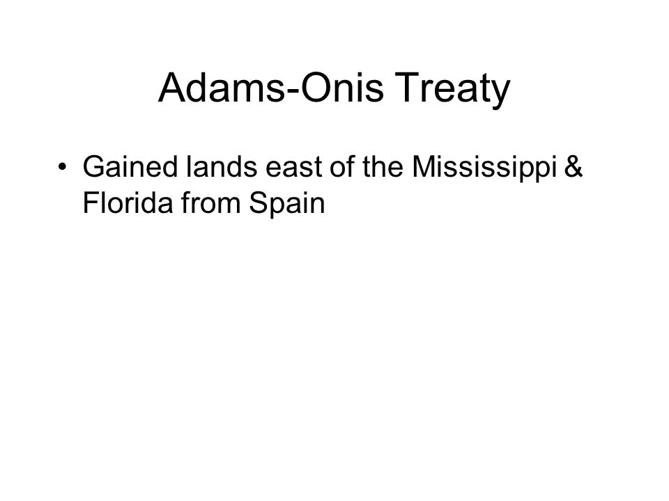 Adams-Onis Treaty Gained lands east of the Mississippi & Florida from Spain