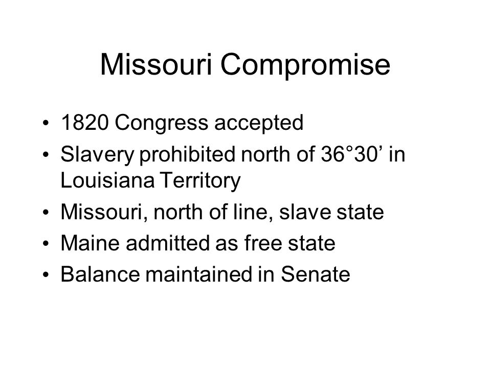 Missouri Compromise 1820 Congress accepted Slavery prohibited north of 36°30' in Louisiana Territory Missouri, north of line, slave state Maine admitted as free state Balance maintained in Senate