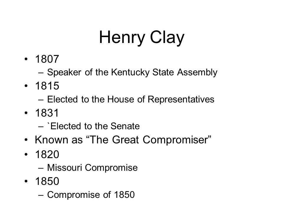Henry Clay 1807 –Speaker of the Kentucky State Assembly 1815 –Elected to the House of Representatives 1831 –`Elected to the Senate Known as The Great Compromiser 1820 –Missouri Compromise 1850 –Compromise of 1850