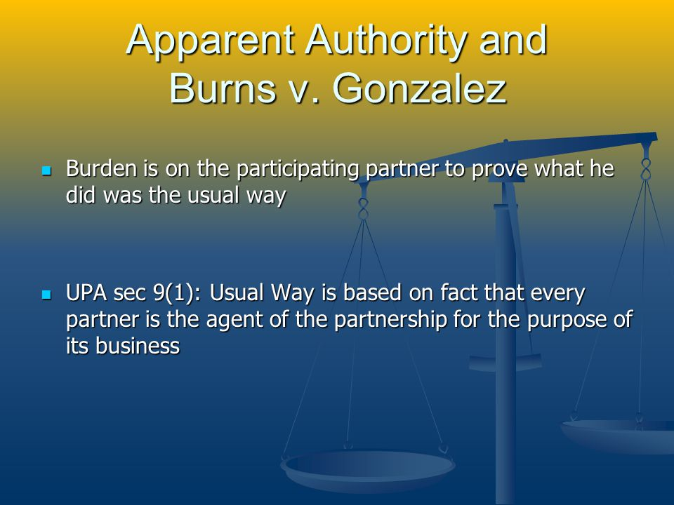 UPA UPA sec 9: (1) Every partner is an agent of the partnership for the purpose of its business, and the act of every partner, including the execution in the partnership name of any instrument, for apparently carrying on in the usual way the business of the partnership of which he is a member binds the partnership, unless the partner so acting has in fact no authority to act for the partnership in the particular matter, and the person with whom he is dealing has knowledge of the fact that he has no such authority.