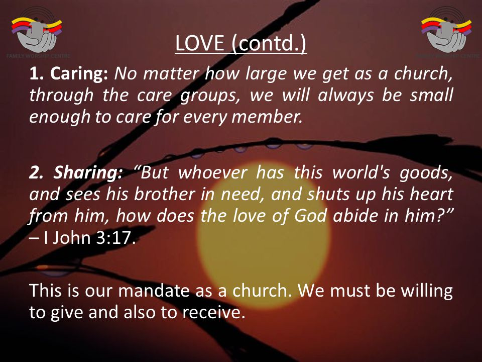 LOVE (contd.) 1. Caring: No matter how large we get as a church, through the care groups, we will always be small enough to care for every member. 2.