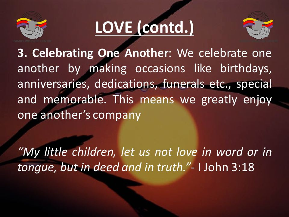 LOVE (contd.) 3. Celebrating One Another: We celebrate one another by making occasions like birthdays, anniversaries, dedications, funerals etc., spec
