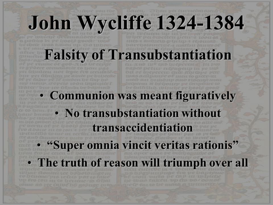 John Wycliffe 1324-1384 Falsity of Transubstantiation Communion was meant figurativelyCommunion was meant figuratively No transubstantiation without transaccidentiationNo transubstantiation without transaccidentiation Super omnia vincit veritas rationis Super omnia vincit veritas rationis The truth of reason will triumph over allThe truth of reason will triumph over all