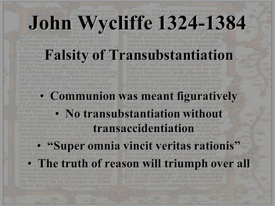John Wycliffe 1324-1384 Falsity of Transubstantiation Communion was meant figurativelyCommunion was meant figuratively No transubstantiation without t