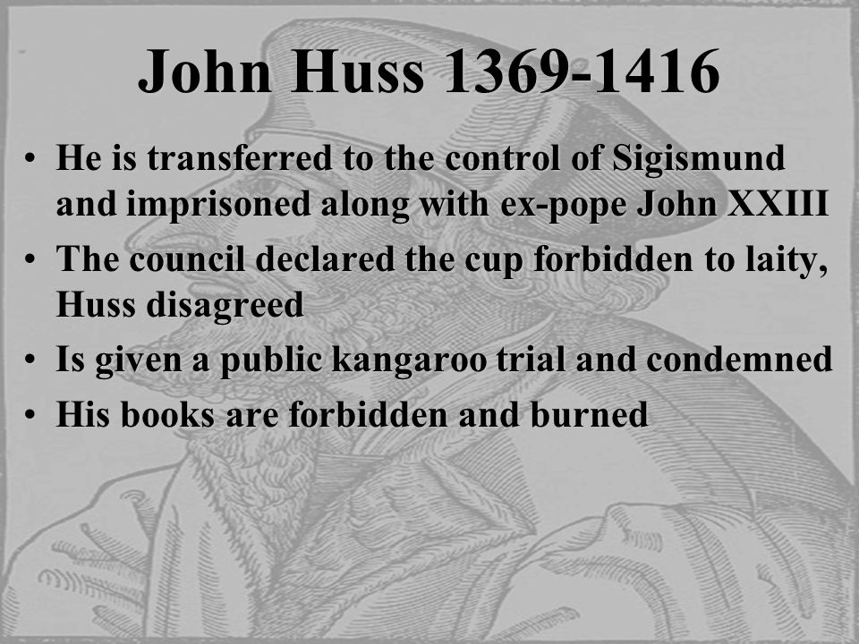 John Huss 1369-1416 He is transferred to the control of Sigismund and imprisoned along with ex-pope John XXIIIHe is transferred to the control of Sigismund and imprisoned along with ex-pope John XXIII The council declared the cup forbidden to laity, Huss disagreedThe council declared the cup forbidden to laity, Huss disagreed Is given a public kangaroo trial and condemnedIs given a public kangaroo trial and condemned His books are forbidden and burnedHis books are forbidden and burned