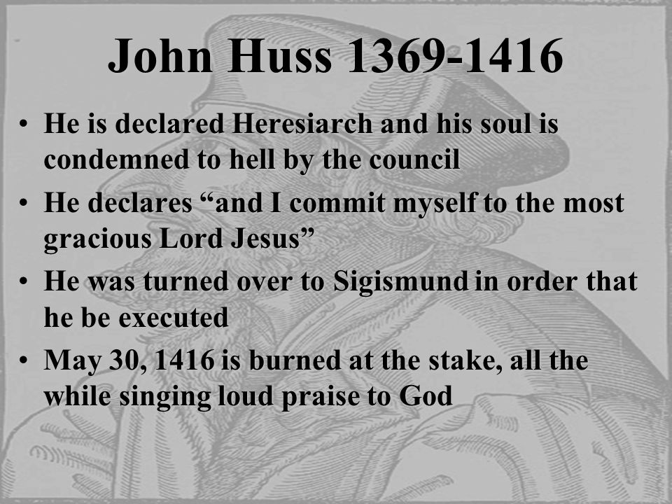 John Huss 1369-1416 He is declared Heresiarch and his soul is condemned to hell by the councilHe is declared Heresiarch and his soul is condemned to hell by the council He declares and I commit myself to the most gracious Lord Jesus He declares and I commit myself to the most gracious Lord Jesus He was turned over to Sigismund in order that he be executedHe was turned over to Sigismund in order that he be executed May 30, 1416 is burned at the stake, all the while singing loud praise to GodMay 30, 1416 is burned at the stake, all the while singing loud praise to God