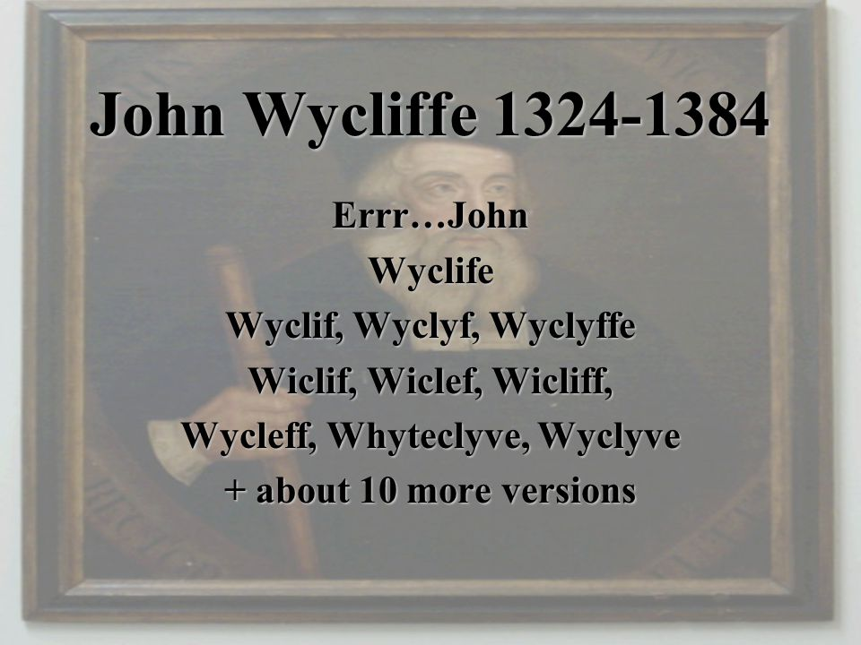 John Wycliffe 1324-1384 Errr…JohnWyclife Wyclif, Wyclyf, Wyclyffe Wiclif, Wiclef, Wicliff, Wycleff, Whyteclyve, Wyclyve + about 10 more versions