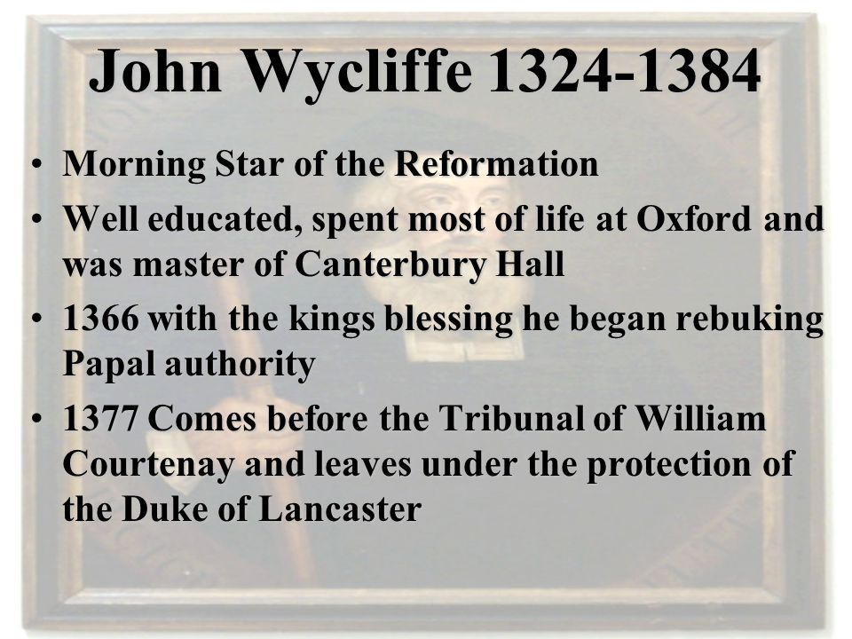 John Wycliffe 1324-1384 Morning Star of the ReformationMorning Star of the Reformation Well educated, spent most of life at Oxford and was master of C
