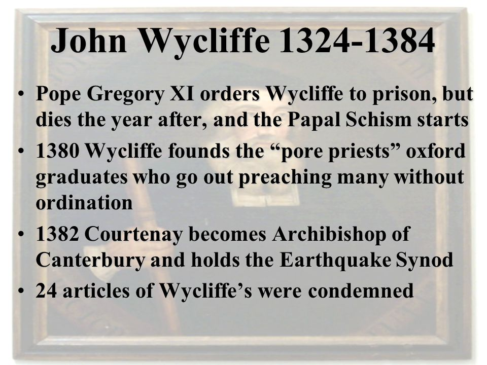John Wycliffe 1324-1384 Pope Gregory XI orders Wycliffe to prison, but dies the year after, and the Papal Schism startsPope Gregory XI orders Wycliffe