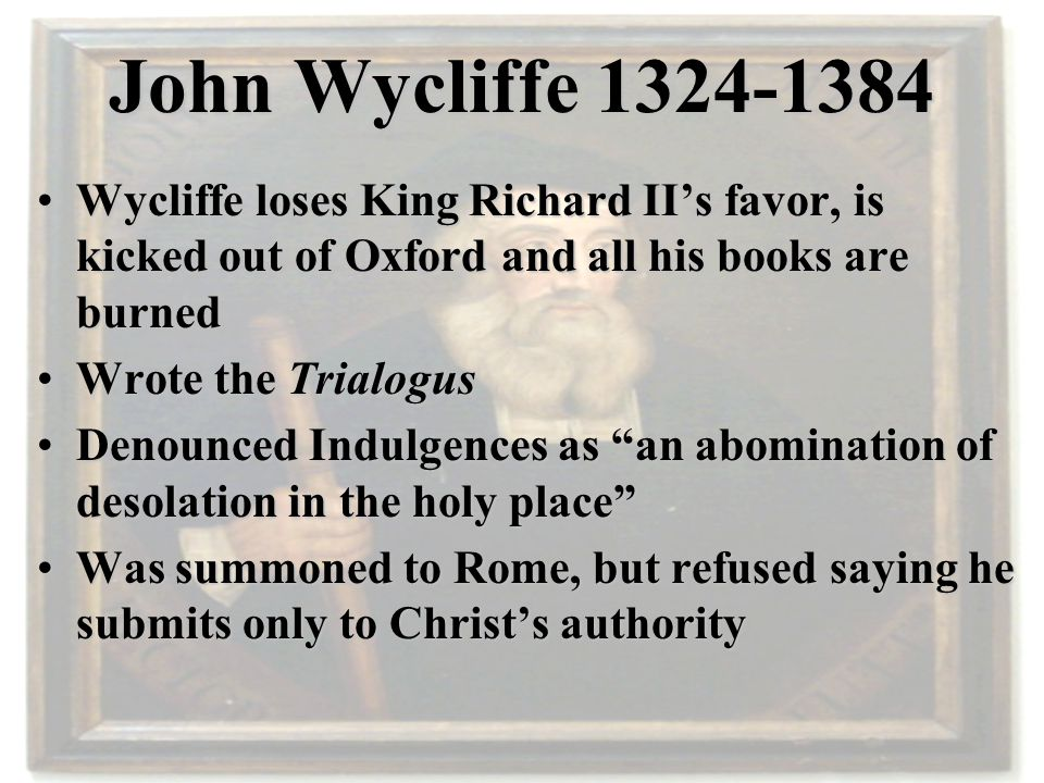 John Wycliffe 1324-1384 Wycliffe loses King Richard II's favor, is kicked out of Oxford and all his books are burnedWycliffe loses King Richard II's favor, is kicked out of Oxford and all his books are burned Wrote the TrialogusWrote the Trialogus Denounced Indulgences as an abomination of desolation in the holy place Denounced Indulgences as an abomination of desolation in the holy place Was summoned to Rome, but refused saying he submits only to Christ's authorityWas summoned to Rome, but refused saying he submits only to Christ's authority