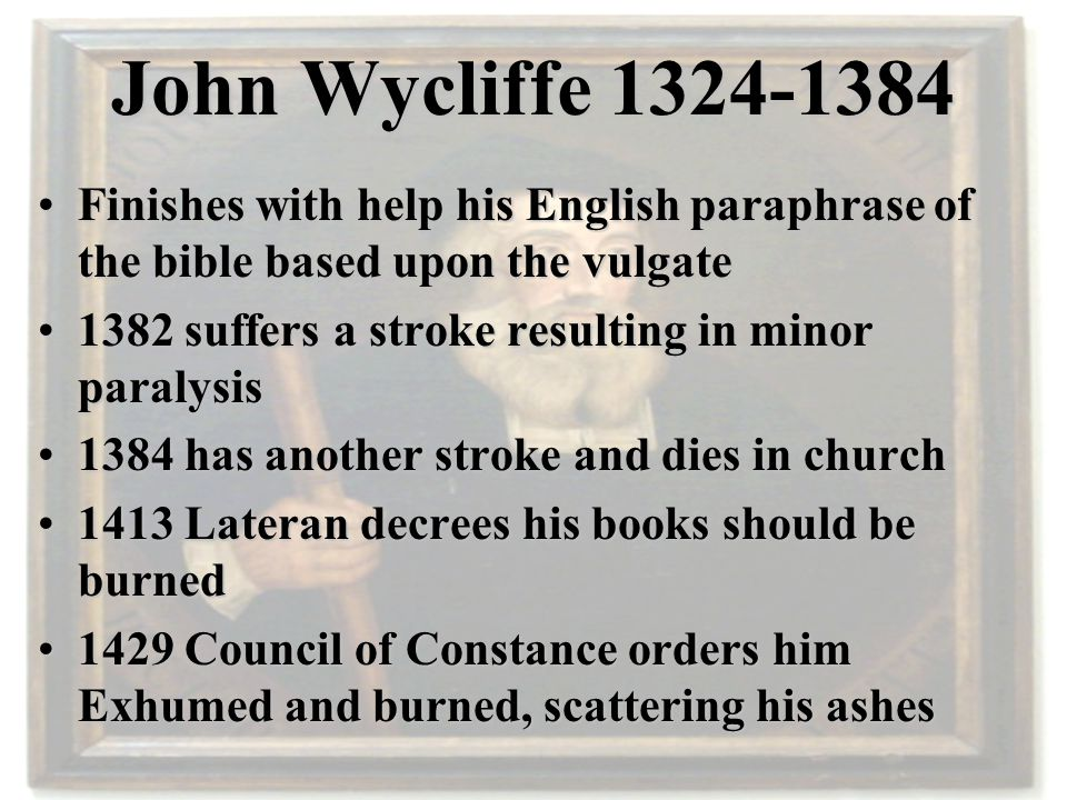 John Wycliffe 1324-1384 5 main themes in his teachings 1.The Nature of the Church 2.The Fallacy of the Papacy 3.The Priesthood 4.The Falsity of Transubstantiation 5.The use of Scripture