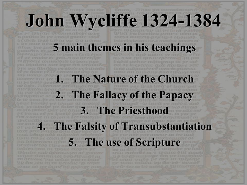 John Wycliffe 1324-1384 5 main themes in his teachings 1.The Nature of the Church 2.The Fallacy of the Papacy 3.The Priesthood 4.The Falsity of Transu
